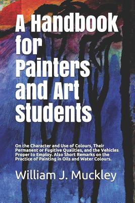 A Handbook for Painters and Art Students: On the Character and Use of Colours, Their Permanent or Fugitive Qualities, and the Vehicles Proper to Employ. Also Short Remarks on the Practice of Painting in Oils and Water Colours. - Muckley, William J