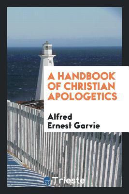 A Handbook of Christian Apologetics - Garvie, Alfred Ernest