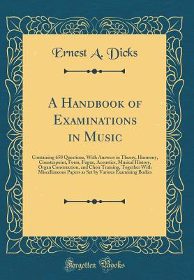 A Handbook of Examinations in Music: Containing 650 Questions, with Answers in Theory, Harmony, Counterpoint, Form, Fugue, Acoustics, Musical History, Organ Construction, and Choir Training, Together with Miscellaneous Papers as Set by Various Examining B - Dicks, Ernest a