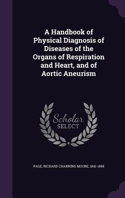 A Handbook of Physical Diagnosis of Diseases of the Organs of Respiration and Heart, and of Aortic Aneurism - Page, Richard Channing Moore 1841-1898 (Creator)
