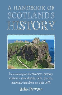 A Handbook of Scotland's History: The Essential Guide for Browsers, Patriots, Explorers, Genealogists, Tourists, Time Travellers and Quiz Buffs - Kerrigan, Michael