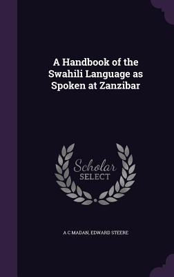 A Handbook of the Swahili Language as Spoken at Zanzibar - Madan, A C, and Steere, Edward