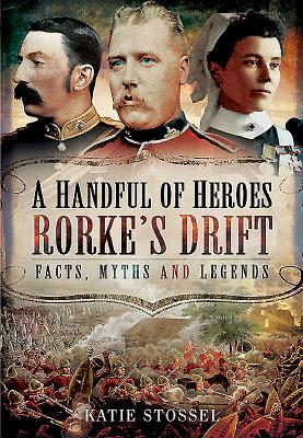 A Handful of Heroes, Rorke's Drift: Facts, Myths and Legends - Stossel, Katie