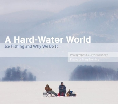 A Hard-Water World: Ice Fishing and Why We Do It - Kennedy, Layne (Photographer), and Breining, Greg (Text by)