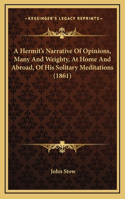A Hermit's Narrative of Opinions, Many and Weighty, at Home and Abroad, of His Solitary Meditations (1861) - Stow, John