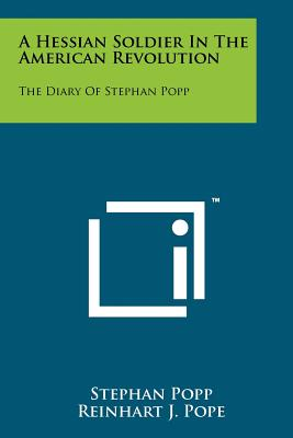 A Hessian Soldier in the American Revolution: The Diary of Stephan Popp - Popp, Stephan, and Pope, Reinhart J (Translated by)