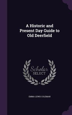A Historic and Present Day Guide to Old Deerfield - Coleman, Emma Lewis