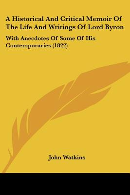 A Historical and Critical Memoir of the Life and Writings of Lord Byron: With Anecdotes of Some of His Contemporaries (1822) - Watkins, John