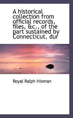 A Historical Collection from Official Records, Files, &C., of the Part Sustained by Connecticut, Dur - Hinman, Royal Ralph
