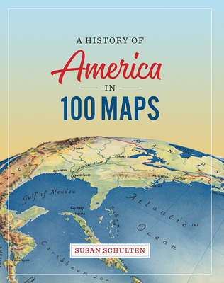 A History of America in 100 Maps - Schulten, Susan