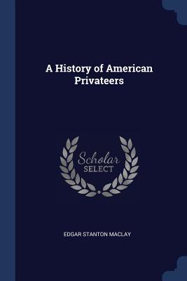 A History of American Privateers - Maclay, Edgar Stanton