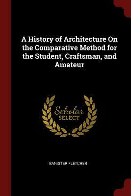 A History of Architecture on the Comparative Method for the Student, Craftsman, and Amateur - Fletcher, Banister, Sir