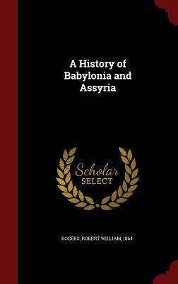 A History of Babylonia and Assyria - Rogers, Robert William