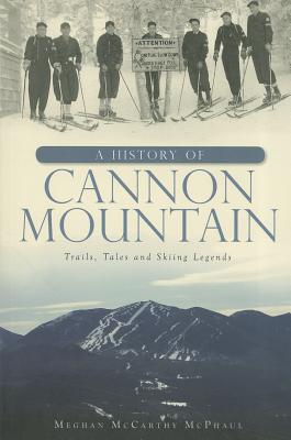 A History of Cannon Mountain: Trails, Tales, and Ski Legends - McPhaul, Meghan McCarthy