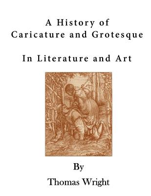 A History of Caricature and Grotesque: In Literature and Art - Wright, Thomas