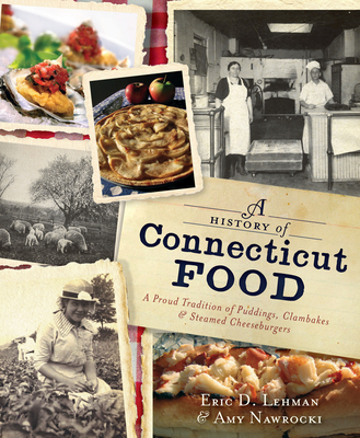 A History of Connecticut Food: A Proud Tradition of Puddings, Clambakes and Steamed Cheeseburgers - Lehman, Eric D, and Nawrocki, Amy
