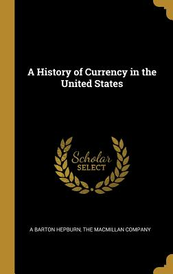 A History of Currency in the United States - Hepburn, A Barton, and The MacMillan Company (Creator)