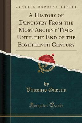 A History of Dentistry from the Most Ancient Times Until the End of the Eighteenth Century (Classic Reprint) - Guerini, Dr Vincenzo