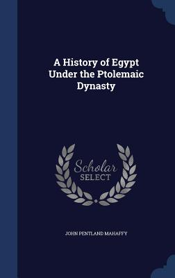 A History of Egypt Under the Ptolemaic Dynasty - Mahaffy, John Pentland