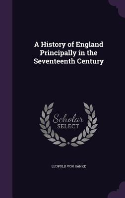 A History of England Principally in the Seventeenth Century - Ranke, Leopold Von