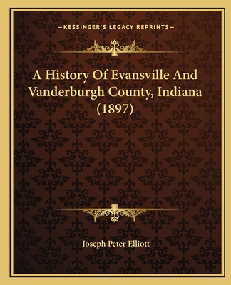 A History of Evansville and Vanderburgh County, Indiana (1897) - Elliott, Joseph Peter