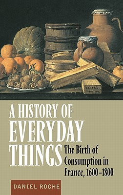 A History of Everyday Things: The Birth of Consumption in France, 1600 1800 - Roche, Daniel
