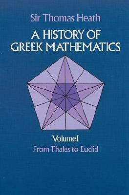 A History of Greek Mathematics, Volume I: From Thales to Euclid - Heath, Thomas, and Heath, Thomas Little, Sir