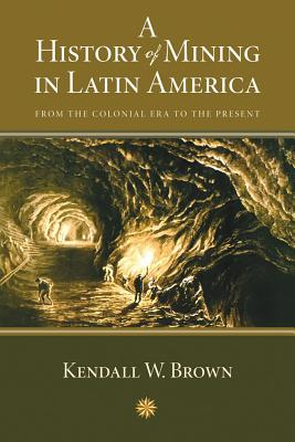 A History of Mining in Latin America: From the Colonial Era to the Present - Brown, Kendall W
