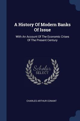 A History of Modern Banks of Issue: With an Account of the Economic Crises of the Present Century - Conant, Charles Arthur