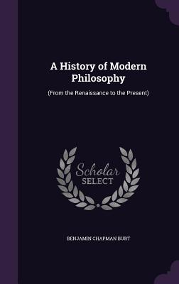 A History of Modern Philosophy: (From the Renaissance to the Present) - Burt, Benjamin Chapman