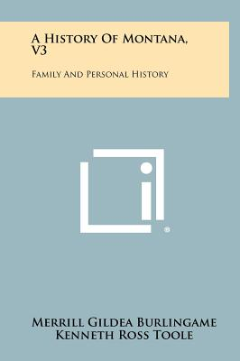 A History of Montana, V3: Family and Personal History - Burlingame, Merrill Gildea, and Toole, Kenneth Ross
