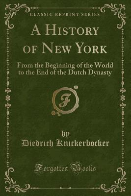 A History of New York: From the Beginning of the World to the End of the Dutch Dynasty (Classic Reprint) - Knickerbocker, Diedrich