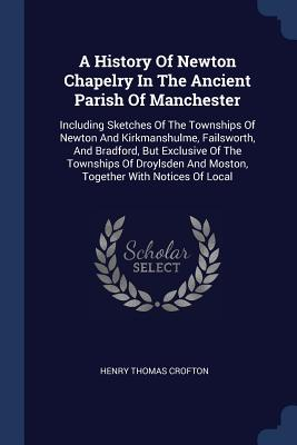 A History of Newton Chapelry in the Ancient Parish of Manchester: Including Sketches of the Townships of Newton and Kirkmanshulme, Failsworth, and Bradford, But Exclusive of the Townships of Droylsden and Moston, Together with Notices of Local - Crofton, Henry Thomas
