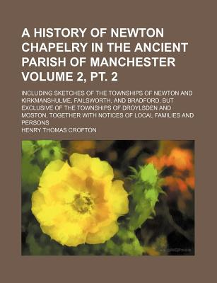 A History of Newton Chapelry in the Ancient Parish of Manchester Volume 2, PT. 2; Including Sketches of the Townships of Newton and Kirkmanshulme, Failsworth, and Bradford, But Exclusive of the Townships of Droylsden and Moston, Together with Notices... - Crofton, Henry Thomas