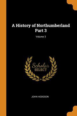 A History of Northumberland Part 3; Volume 3 - Hodgson, John