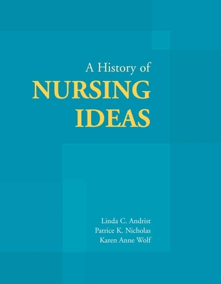 A History of Nursing Ideas - Andrist, Linda C, and Nicholas, Patrice K, Hon., Dnsc, Dhl, MPH, MS, RN, Anp, Faan, and Wolf, Karen Anne