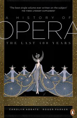 A History of Opera: The Last Four Hundred Years - Abbate, Carolyn, and Parker, Roger