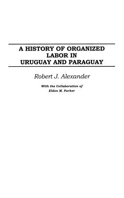 A History of Organized Labor in Uruguay and Paraguay - Alexander, Robert