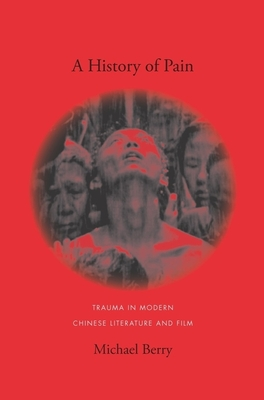A History of Pain: Trauma in Modern Chinese Literature and Film - Berry, Michael