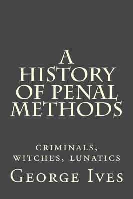 A History of Penal Methods: Criminals, Witches, Lunatics - Ives, George