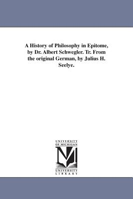 A History of Philosophy in Epitome, by Dr. Albert Schwegler. Tr. From the original German, by Julius H. Seelye. - Schwegler, Albert, Dr.