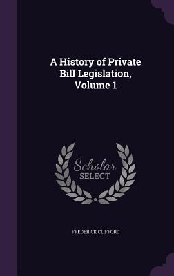 A History of Private Bill Legislation, Volume 1 - Clifford, Frederick