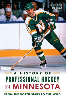 A History of Professional Hockey in Minnesota: From the North Stars to the Wild - Rekela, George