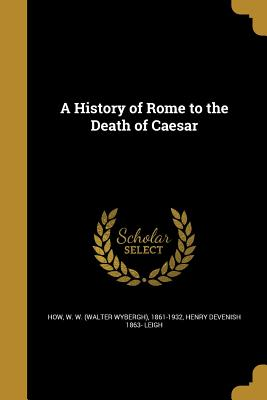 A History of Rome to the Death of Caesar - How, W W (Walter Wybergh) 1861-1932 (Creator), and Leigh, Henry Devenish 1863-