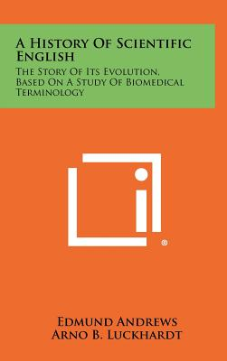 A History of Scientific English: The Story of Its Evolution, Based on a Study of Biomedical Terminology - Andrews, Edmund, and Luckhardt, Arno B (Foreword by)