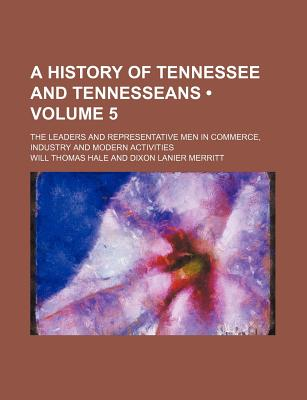 A History of Tennessee and Tennesseans (Volume 5); The Leaders and Representative Men in Commerce, Industry and Modern Activities - Hale, Will Thomas