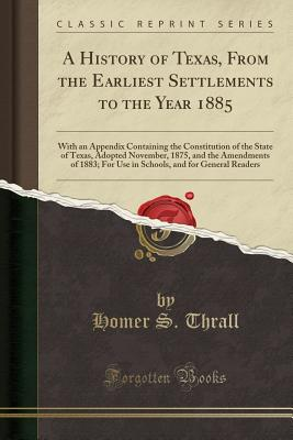 A History of Texas, from the Earliest Settlements to the Year 1885: With an Appendix Containing the Constitution of the State of Texas, Adopted November, 1875, and the Amendments of 1883; For Use in Schools, and for General Readers (Classic Reprint) - Thrall, Homer S