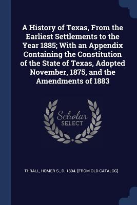 A History of Texas, from the Earliest Settlements to the Year 1885; With an Appendix Containing the Constitution of the State of Texas, Adopted November, 1875, and the Amendments of 1883 - Thrall, Homer S D 1894 [From Old Cat (Creator)
