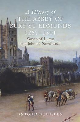 A History of the Abbey of Bury St Edmunds, 1257-1301: Simon of Luton and John of Northwold - Gransden, Antonia