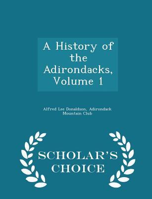 A History of the Adirondacks, Volume 1 - Scholar's Choice Edition - Donaldson, Alfred Lee, and Adirondack Mountain Club (Creator)